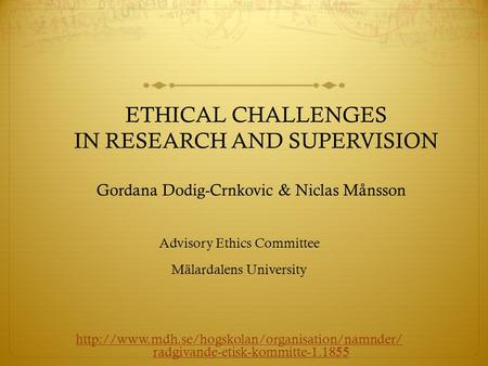 ETHICAL CHALLENGES IN RESEARCH AND SUPERVISION Gordana Dodig-Crnkovic & Niclas Månsson Advisory Ethics Committee Mälardalens University
