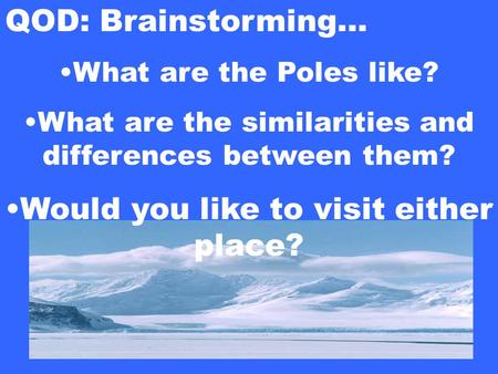 QOD: Brainstorming… What are the Poles like? What are the similarities and differences between them? Would you like to visit either place?