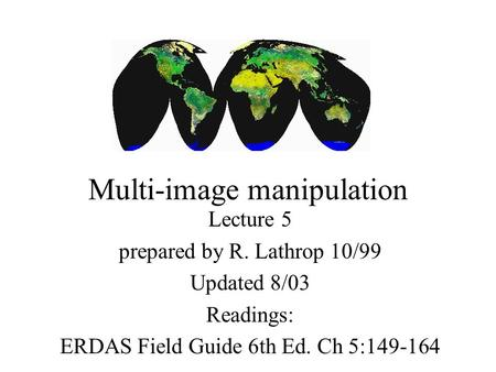 Multi-image manipulation Lecture 5 prepared by R. Lathrop 10/99 Updated 8/03 Readings: ERDAS Field Guide 6th Ed. Ch 5:149-164.