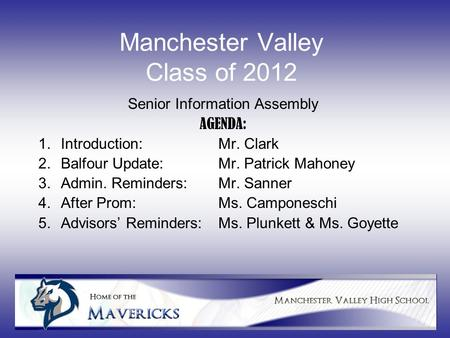 Manchester Valley Class of 2012 Senior Information Assembly AGENDA: 1.Introduction: Mr. Clark 2.Balfour Update:Mr. Patrick Mahoney 3.Admin. Reminders:Mr.
