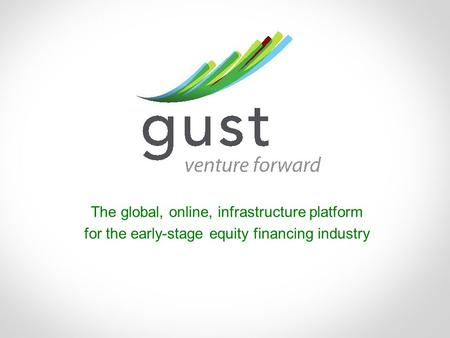 Www.gust.com | 1 The global, online, infrastructure platform for the early-stage equity financing industry.