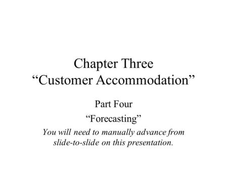 "Chapter Three ""Customer Accommodation"" Part Four ""Forecasting"" You will need to manually advance from slide-to-slide on this presentation."