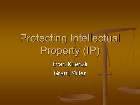 Protecting Intellectual Property (IP) Evan Kuenzli Grant Miller.