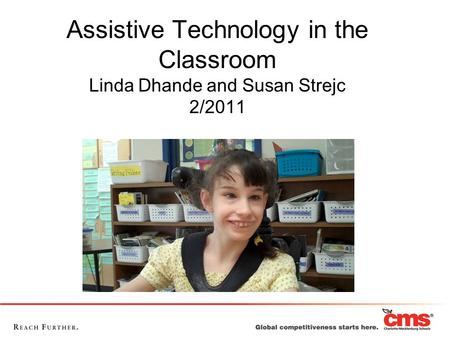 Assistive Technology in the Classroom Linda Dhande and Susan Strejc 2/2011 Description: This class will give you a solid foundation to build your AT skills.