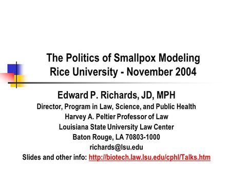 The Politics of Smallpox Modeling Rice University - November 2004 Edward P. Richards, JD, MPH Director, Program in Law, Science, and Public Health Harvey.