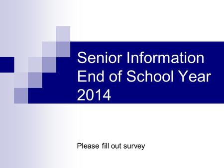 Senior Information End of School Year 2014 Please fill out survey.