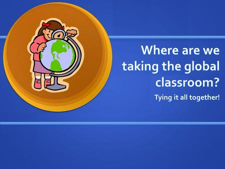 Where are we taking the global classroom? Tying it all together!