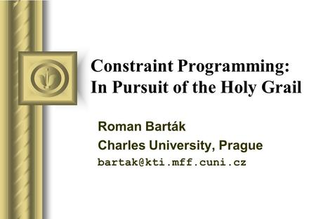 Constraint Programming: In Pursuit of the Holy Grail Roman Barták Charles University, Prague