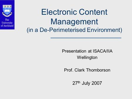 Electronic Content Management (in a De-Perimeterised Environment) Presentation at ISACA/IIA Wellington Prof. Clark Thomborson 27 th July 2007.