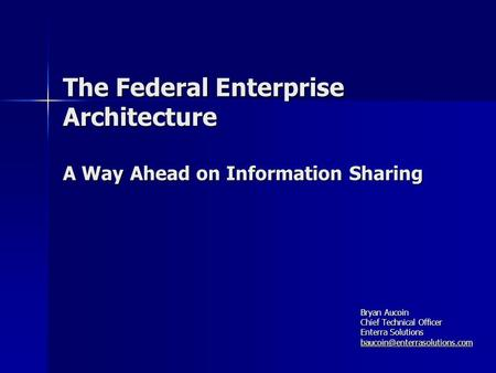 The Federal Enterprise Architecture A Way Ahead on Information Sharing Bryan Aucoin Chief Technical Officer Enterra Solutions