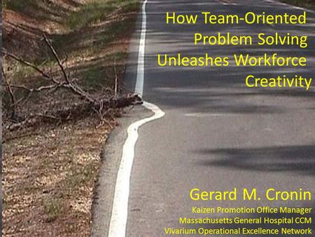 How Team-Oriented Problem Solving Unleashes Workforce Creativity Gerard M. Cronin Kaizen Promotion Office Manager Massachusetts General Hospital CCM Vivarium.