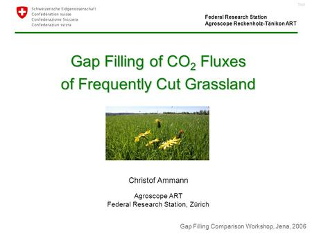 Titel Gap Filling of CO 2 Fluxes of Frequently Cut Grassland Christof Ammann Agroscope ART Federal Research Station, Zürich Gap Filling Comparison Workshop,