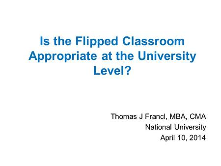 Is the Flipped Classroom Appropriate at the University Level? Thomas J Francl, MBA, CMA National University April 10, 2014.