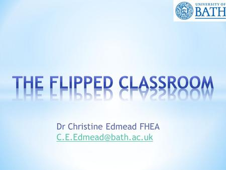 Dr Christine Edmead FHEA  What is flipping?  Why might you want to flip your classroom?  How do we flip the classroom?