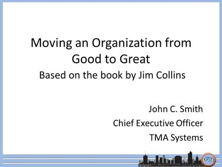 Moving an Organization from Good to Great Based on the book by Jim Collins John C. Smith Chief Executive Officer TMA Systems.