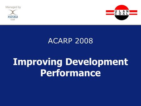 ACARP 2008 Improving Development Performance. 2 ABM25s – From Plan to Production Background to Development at Ulan The plan to move development forward.