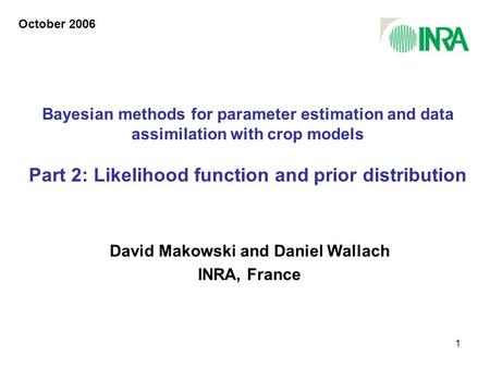1 Bayesian methods for parameter estimation and data assimilation with crop models Part 2: Likelihood function and prior distribution David Makowski and.