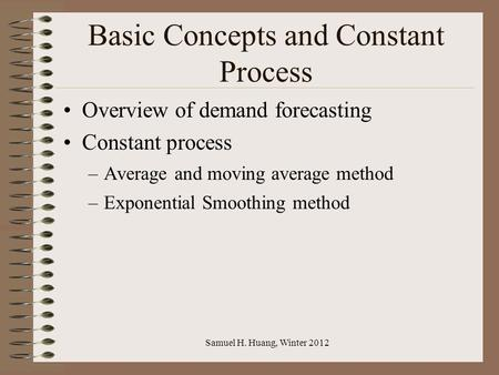Samuel H. Huang, Winter 2012 Basic Concepts and Constant Process Overview of demand forecasting Constant process –Average and moving average method –Exponential.