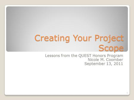 Creating Your Project Scope Lessons from the QUEST Honors Program Nicole M. Coomber September 13, 2011 1.
