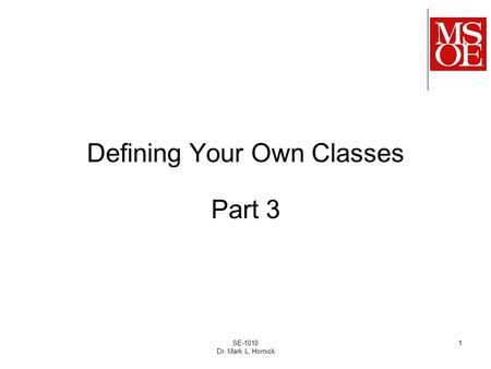SE-1010 Dr. Mark L. Hornick 1 Defining Your Own Classes Part 3.
