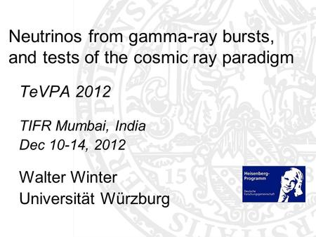 Neutrinos from gamma-ray bursts, and tests of the cosmic ray paradigm TeVPA 2012 TIFR Mumbai, India Dec 10-14, 2012 Walter Winter Universität Würzburg.