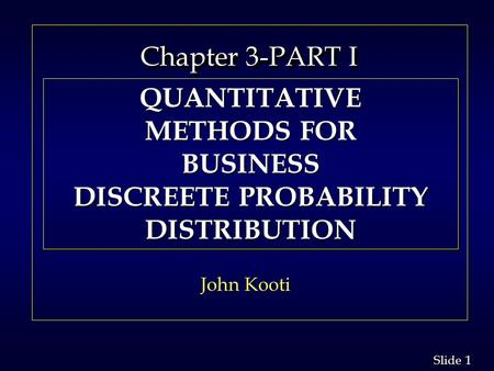 1 1 Slide Chapter 3-PART I Chapter 3-PART I John Kooti QUANTITATIVE METHODS FOR BUSINESS DISCREETE PROBABILITY DISTRIBUTION QUANTITATIVE METHODS FOR BUSINESS.
