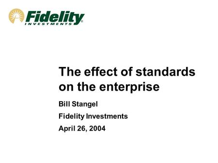 The effect of standards on the enterprise Bill Stangel Fidelity Investments April 26, 2004.