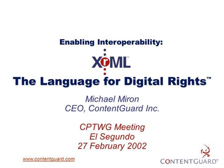 Michael Miron CEO, ContentGuard Inc. CPTWG Meeting El Segundo 27 February 2002 The Language for Digital Rights The Language for Digital Rights ™ Enabling.