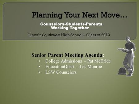 Counselors-Students-Parents Working Together Lincoln Southwest High School – Class of 2012 Senior Parent Meeting Agenda: College Admissions – Pat McBride.