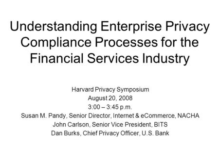 Understanding Enterprise Privacy Compliance Processes for the Financial Services Industry Harvard Privacy Symposium August 20, 2008 3:00 – 3:45 p.m. Susan.