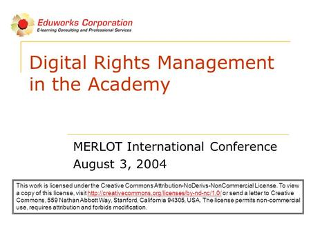 Digital Rights Management in the Academy MERLOT International Conference August 3, 2004 This work is licensed under the Creative Commons Attribution-NoDerivs-NonCommercial.