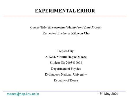 EXPERIMENTAL ERROR Course Title: Experimental Method and Data Process Respected Professor Kihyeon Cho Prepared By: A.K.M. Moinul Haque Meaze Student ID: