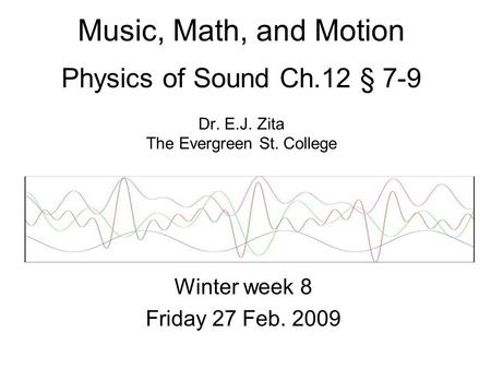 Music, Math, and Motion Physics of Sound Ch.12 § 7-9 Dr. E.J. Zita The Evergreen St. College Winter week 8 Friday 27 Feb. 2009.