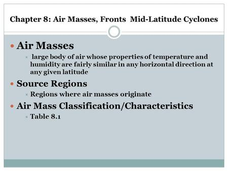 Chapter 8: Air Masses, Fronts Mid-Latitude Cyclones Air Masses  large body of air whose properties of temperature and humidity are fairly similar in any.