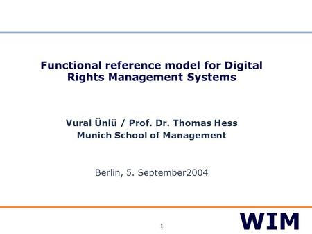 1 Functional reference model for Digital Rights Management Systems Vural Ünlü / Prof. Dr. Thomas Hess Munich School of Management Berlin, 5. September2004.