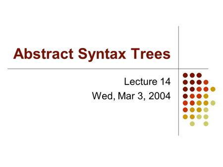 Abstract Syntax Trees Lecture 14 Wed, Mar 3, 2004.