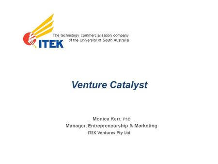The technology commercialisation company of the University of South Australia ITEK Ventures Pty Ltd Venture Catalyst Monica Kerr, PhD Manager, Entrepreneurship.