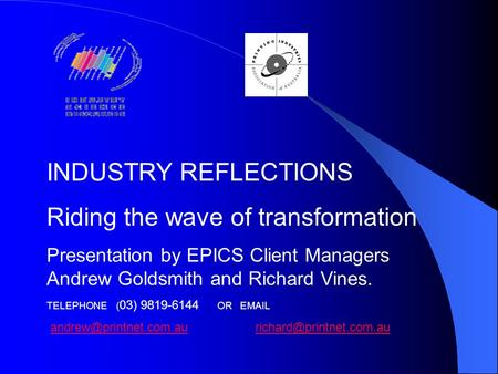 INDUSTRY REFLECTIONS Riding the wave of transformation Presentation by EPICS Client Managers Andrew Goldsmith and Richard Vines. TELEPHONE ( 03) 9819-6144.