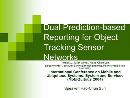 Dual Prediction-based Reporting for Object Tracking Sensor Networks Yingqi Xu, Julian Winter, Wang-Chien Lee Department of Computer Science and Engineering,