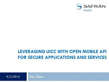 LEVERAGING UICC WITH OPEN MOBILE API FOR SECURE APPLICATIONS AND SERVICES Ran Zhou 1 9/3/2015.