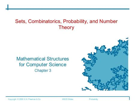 Sets, Combinatorics, Probability, and Number Theory Mathematical Structures for Computer Science Chapter 3 Copyright © 2006 W.H. Freeman & Co.MSCS SlidesProbability.