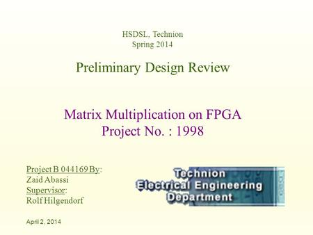 HSDSL, Technion Spring 2014 Preliminary Design Review Matrix Multiplication on FPGA Project No. : 1998 Project B 044169 By: Zaid Abassi Supervisor: Rolf.