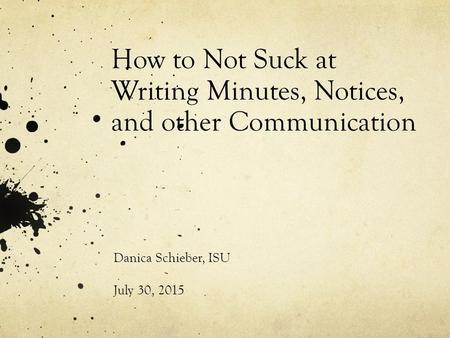 How to Not Suck at Writing Minutes, Notices, and other Communication Danica Schieber, ISU July 30, 2015.