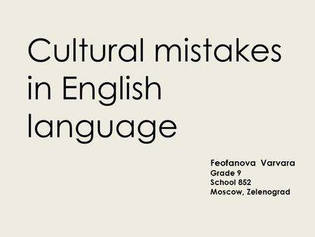 Cultural mistakes in English language Feofanova Varvara Grade 9 School 852 Moscow, Zelenograd.