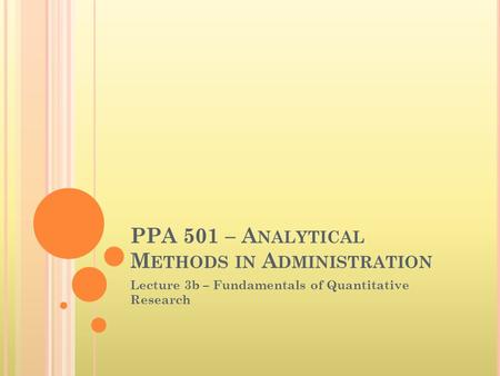 PPA 501 – A NALYTICAL M ETHODS IN A DMINISTRATION Lecture 3b – Fundamentals of Quantitative Research.