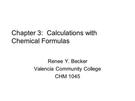 Chapter 3: Calculations with Chemical Formulas Renee Y. Becker Valencia Community College CHM 1045.