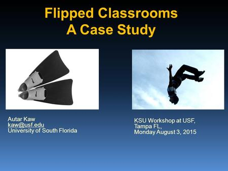 Flipped Classrooms A Case Study KSU Workshop at USF, Tampa FL, Monday August 3, 2015 Autar Kaw University of South Florida.