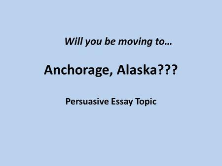 Anchorage, Alaska??? Persuasive Essay Topic Will you be moving to…