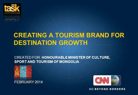 CREATING A TOURISM BRAND FOR DESTINATION GROWTH CREATED FOR: HONOURABLE MINISTER OF CULTURE, SPORT AND TOURISM OF MONGOLIA FEBRUARY 2014.