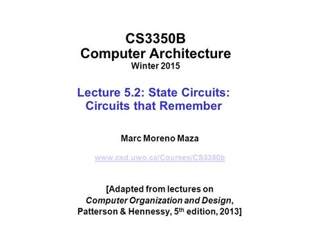 CS3350B Computer Architecture Winter 2015 Lecture 5.2: State Circuits: Circuits that Remember Marc Moreno Maza www.csd.uwo.ca/Courses/CS3350b [Adapted.